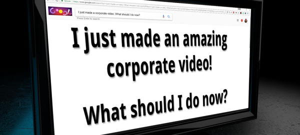 Title image: I just made an amazing corporate video! What should I do now? (on a computer monitor with google window)
