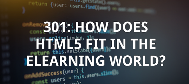 301: How Does HTML5 Fit in the eLearning World?