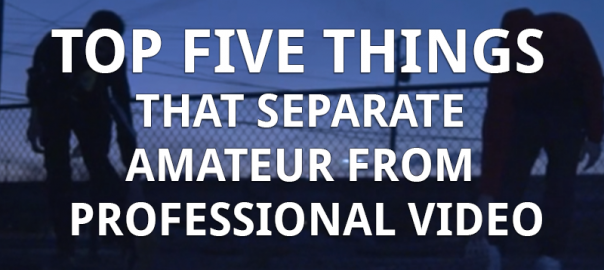 Top five things that separate amateur from professional video