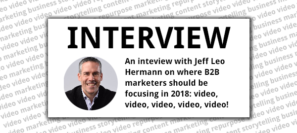 Title image: Jeff Leo Hermann on where B2B marketers should be focusing in 2018: video, video, video, video, video!